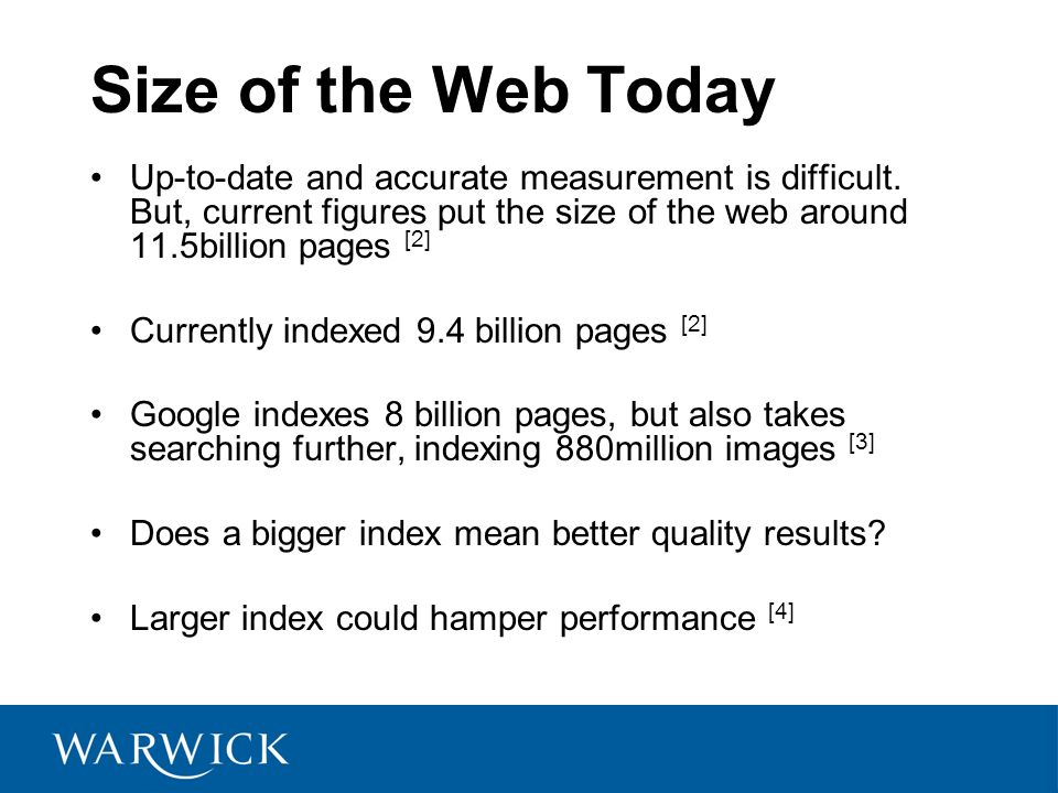 Size of the Web Today Up-to-date and accurate measurement is difficult. But, current figures put the size of the web around 11.5billion pages [2]